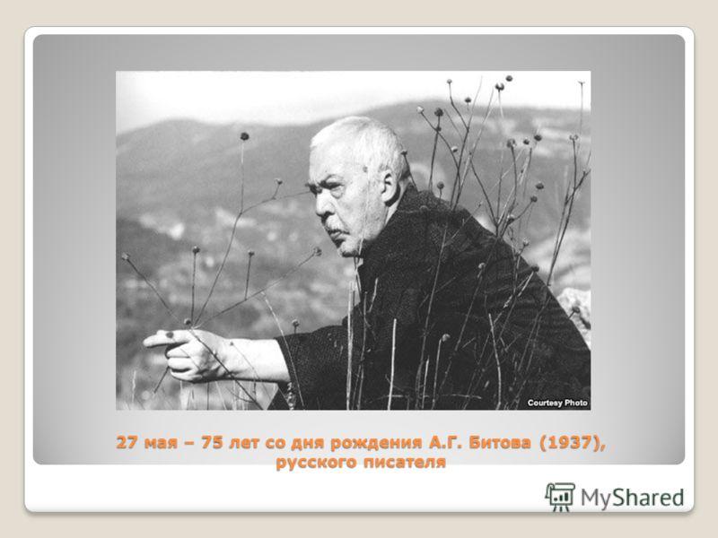 27 мая – 75 лет со дня рождения А.Г. Битова (1937), русского писателя