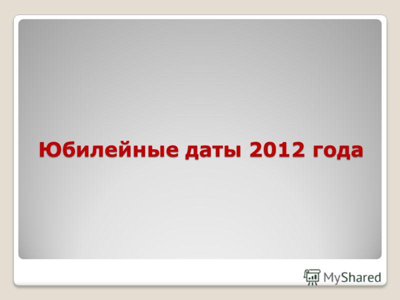 Юбилейные даты 2012 года