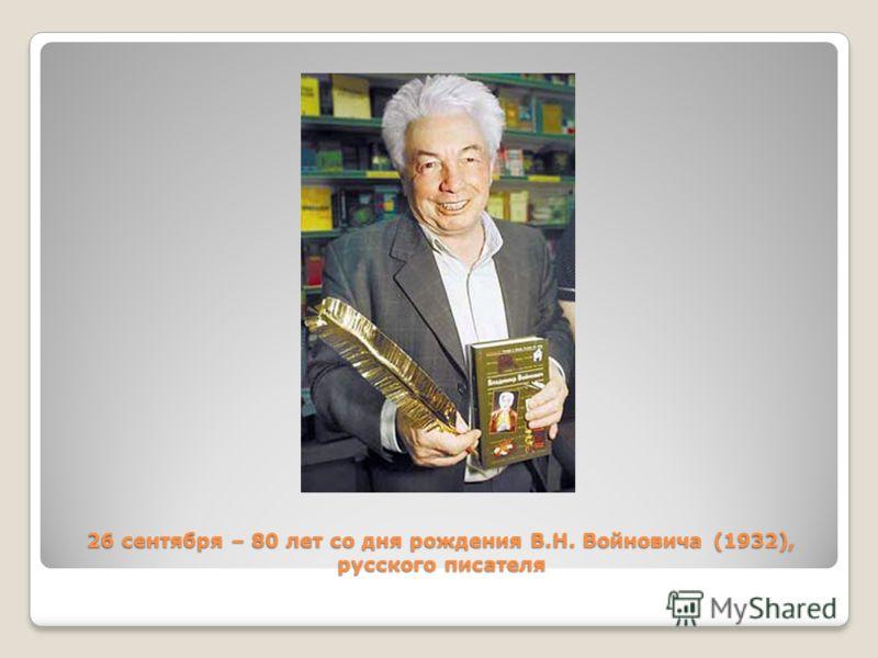 26 сентября – 80 лет со дня рождения В.Н. Войновича (1932), русского писателя