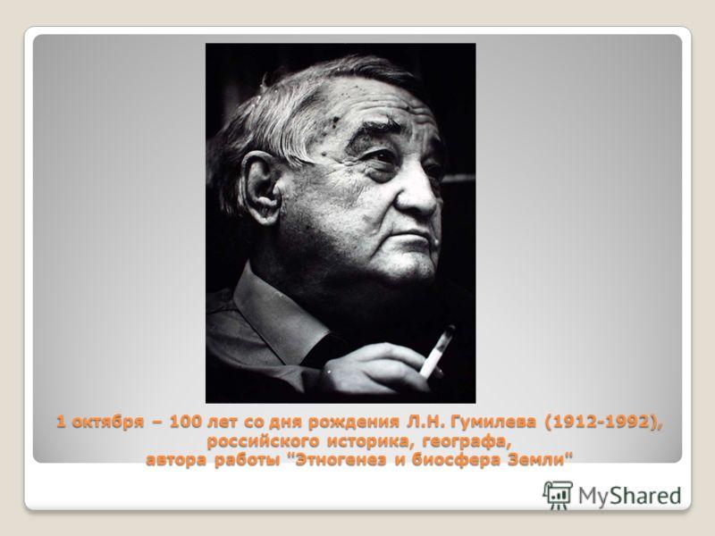 1 октября – 100 лет со дня рождения Л.Н. Гумилева (1912-1992), российского историка, географа, автора работы Этногенез и биосфера Земли