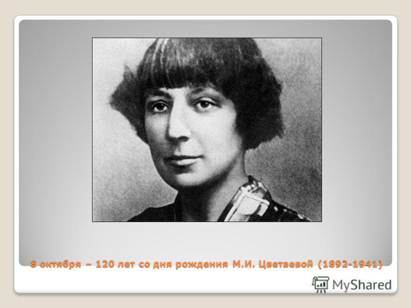 8 октября – 120 лет со дня рождения М.И. Цветаевой (1892-1941)