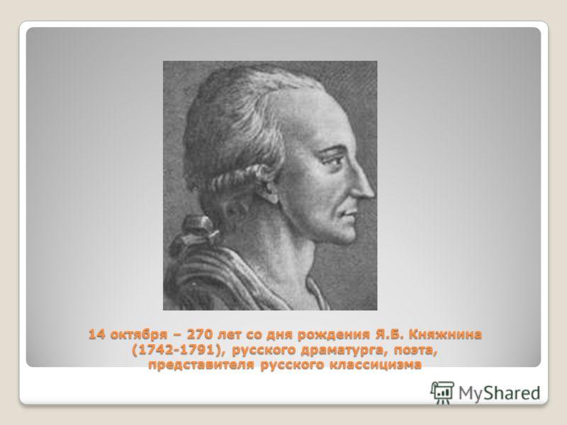 14 октября – 270 лет со дня рождения Я.Б. Княжнина (1742-1791), русского драматурга, поэта, представителя русского классицизма