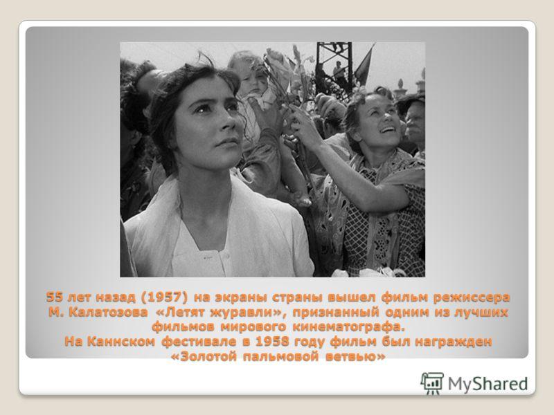 55 лет назад (1957) на экраны страны вышел фильм режиссера М. Калатозова «Летят журавли», признанный одним из лучших фильмов мирового кинематографа. На Каннском фестивале в 1958 году фильм был награжден «Золотой пальмовой ветвью»
