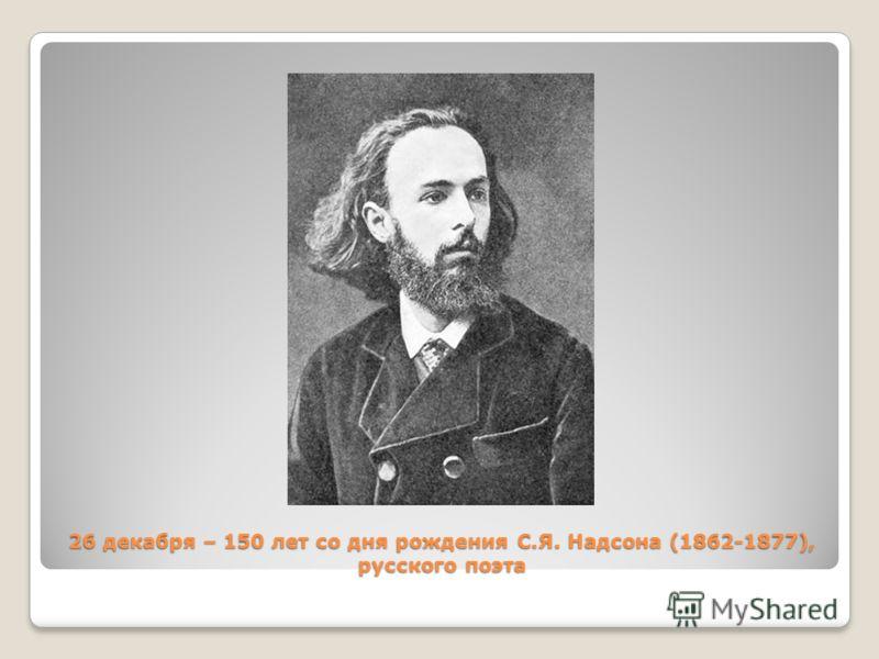 26 декабря – 150 лет со дня рождения С.Я. Надсона (1862-1877), русского поэта