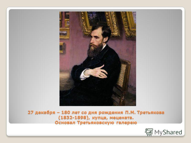 27 декабря – 180 лет со дня рождения П.М. Третьякова (1832-1898), купца, мецената. Основал Третьяковскую галерею