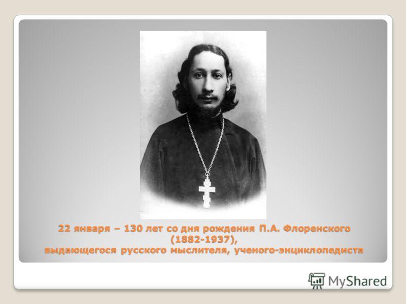 22 января – 130 лет со дня рождения П.А. Флоренского (1882-1937), выдающегося русского мыслителя, ученого-энциклопедиста