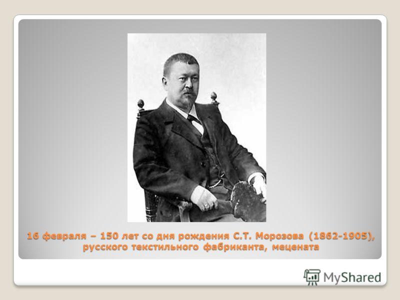 16 февраля – 150 лет со дня рождения С.Т. Морозова (1862-1905), русского текстильного фабриканта, мецената