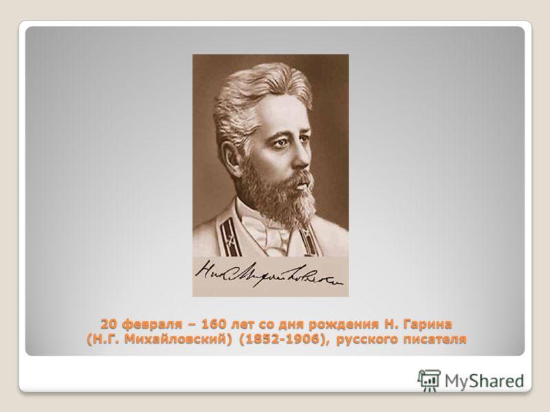 20 февраля – 160 лет со дня рождения Н. Гарина (Н.Г. Михайловский) (1852-1906), русского писателя