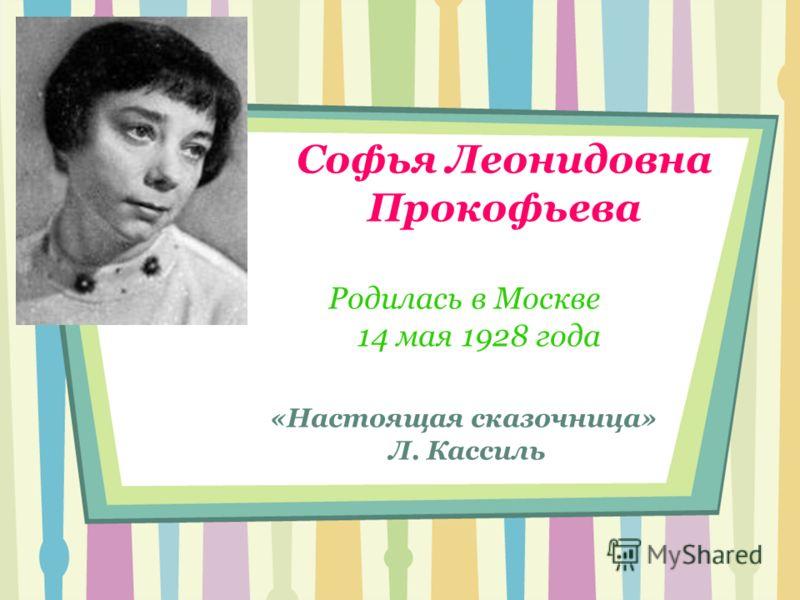 Софья Леонидовна Прокофьева Родилась в Москве 14 мая 1928 года «Настоящая сказочница» Л. Кассиль