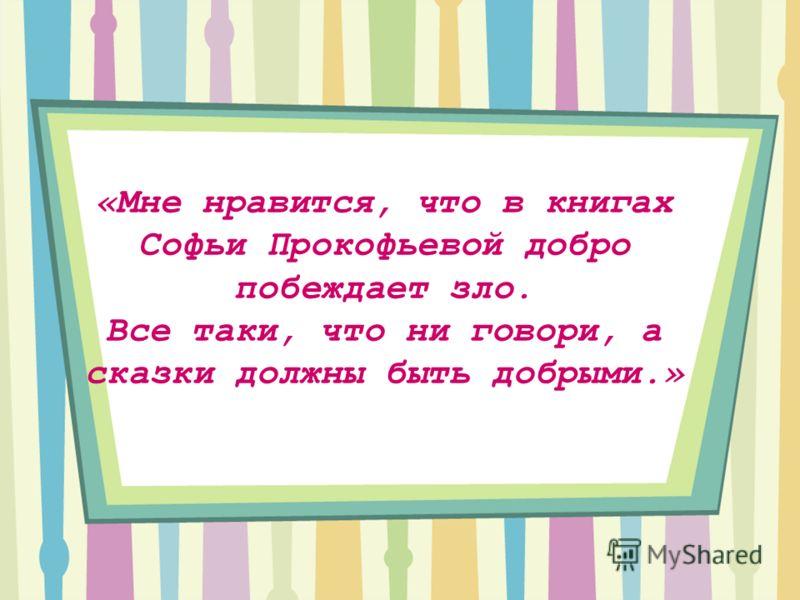 «Мне нравится, что в книгах Софьи Прокофьевой добро побеждает зло. Все таки, что ни говори, а сказки должны быть добрыми.»
