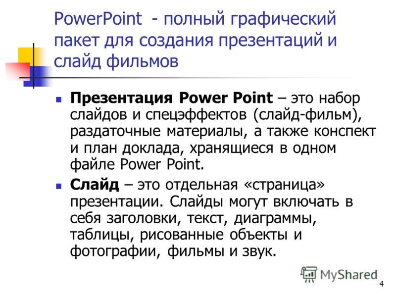 4 PowerPoint - полный графический пакет для создания презентаций и слайд фильмов Презентация Power Point – это набор слайдов и спецэффектов (слайд-фильм), раздаточные материалы, а также конспект и план доклада, хранящиеся в одном файле Power Point. С