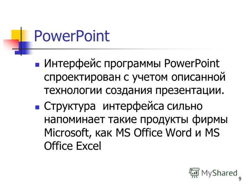 9 PowerPoint Интерфейс программы PowerPoint спроектирован с учетом описанной технологии создания презентации. Структура интерфейса сильно напоминает такие продукты фирмы Microsoft, как MS Office Word и MS Office Excel