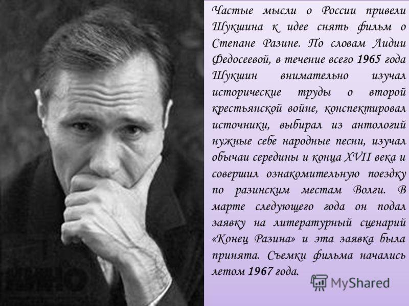 Частые мысли о России привели Шукшина к идее снять фильм о Степане Разине. По словам Лидии Федосеевой, в течение всего 1965 года Шукшин внимательно изучал исторические труды о второй крестьянской войне, конспектировал источники, выбирал из антологий