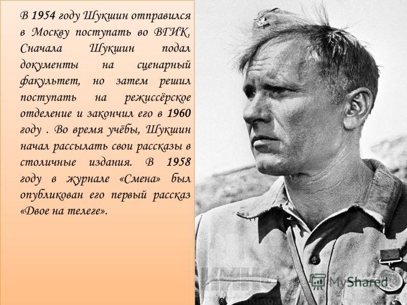 В 1954 году Шукшин отправился в Москву поступать во ВГИК. Сначала Шукшин подал документы на сценарный факультет, но затем решил поступать на режиссёрское отделение и закончил его в 1960 году. Во время учёбы, Шукшин начал рассылать свои рассказы в сто