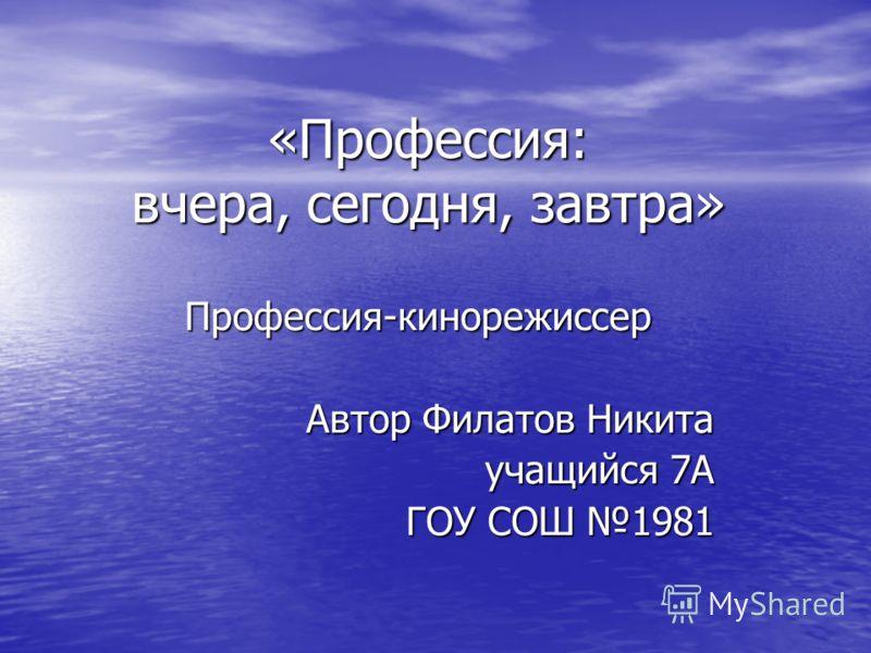 «Профессия: вчера, сегодня, завтра» Профессия-кинорежиссер Автор Филатов Никита учащийся 7А ГОУ СОШ 1981