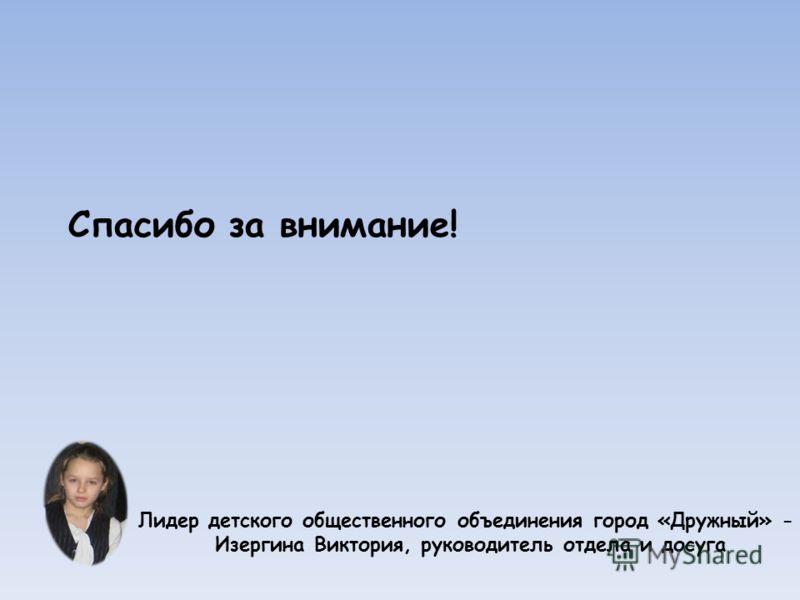 Спасибо за внимание! Лидер детского общественного объединения город «Дружный» - Изергина Виктория, руководитель отдела и досуга
