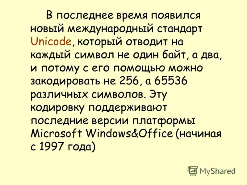 В последнее время появился новый международный стандарт Unicode, который отводит на каждый символ не один байт, а два, и потому с его помощью можно закодировать не 256, а 65536 различных символов. Эту кодировку поддерживают последние версии платформы