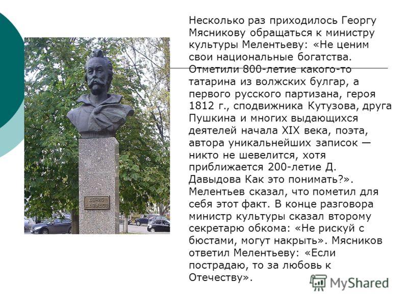 Несколько раз приходилось Георгу Мясникову обращаться к министру культуры Мелентьеву: «Не ценим свои национальные богатства. Отметили 800-летие какого-то татарина из волжских булгар, а первого русского партизана, героя 1812 г., сподвижника Кутузова,