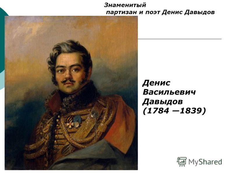 Денис Васильевич Давыдов (1784 1839) Знаменитый партизан и поэт Денис Давыдов