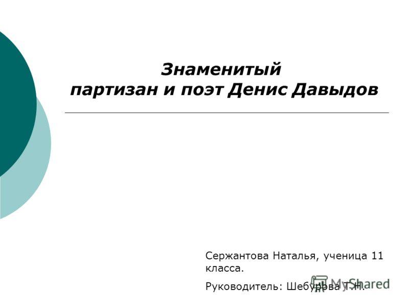 Знаменитый партизан и поэт Денис Давыдов Сержантова Наталья, ученица 11 класса. Руководитель: Шебурова Т.Н.