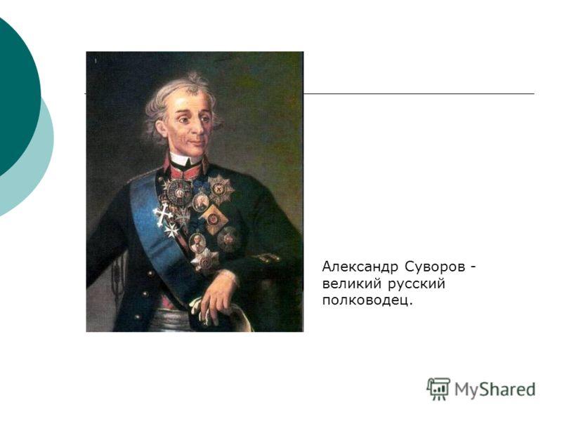 Александр Суворов - великий русский полководец.