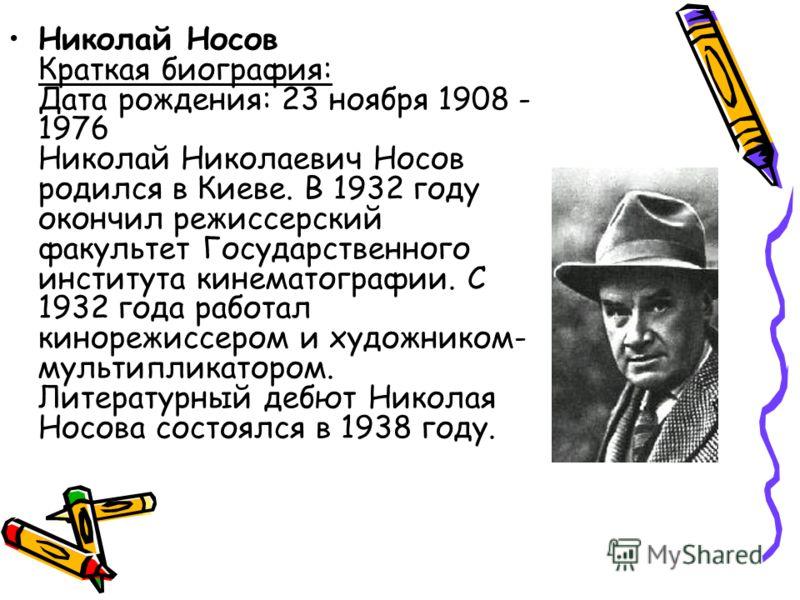 Николай Носов Краткая биография: Дата рождения: 23 ноября 1908 - 1976 Николай Николаевич Носов родился в Киеве. В 1932 году окончил режиссерский факультет Государственного института кинематографии. С 1932 года работал кинорежиссером и художником- мул
