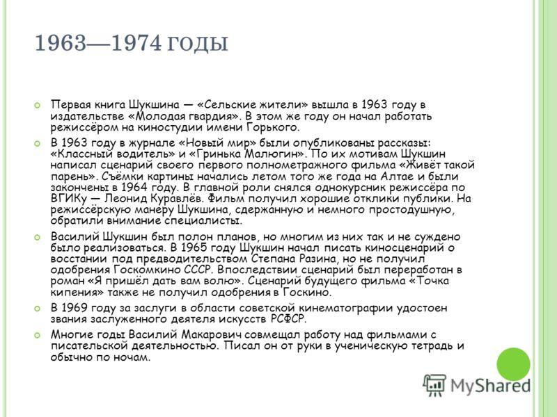19631974 ГОДЫ Первая книга Шукшина «Сельские жители» вышла в 1963 году в издательстве «Молодая гвардия». В этом же году он начал работать режиссёром на киностудии имени Горького. В 1963 году в журнале «Новый мир» были опубликованы рассказы: «Классный
