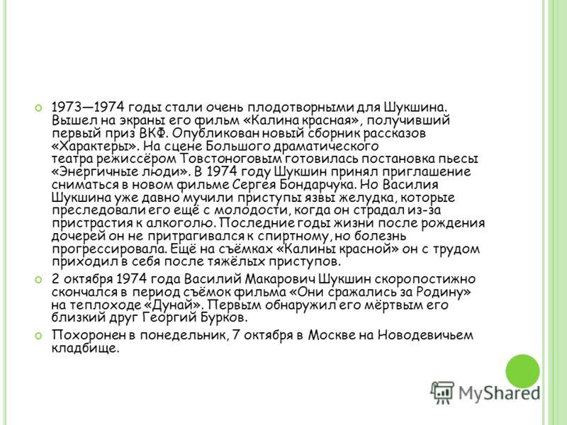 19731974 годы стали очень плодотворными для Шукшина. Вышел на экраны его фильм «Калина красная», получивший первый приз ВКФ. Опубликован новый сборник рассказов «Характеры». На сцене Большого драматического театра режиссёром Товстоноговым готовилась