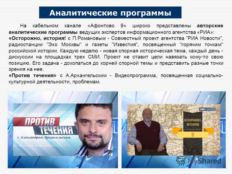 На кабельном канале «Афонтово 9» широко представлены авторские аналитические программы ведущих экспертов информационного агентства «РИА»: «Осторожно, история! с П.Романовым - Совместный проект агентства