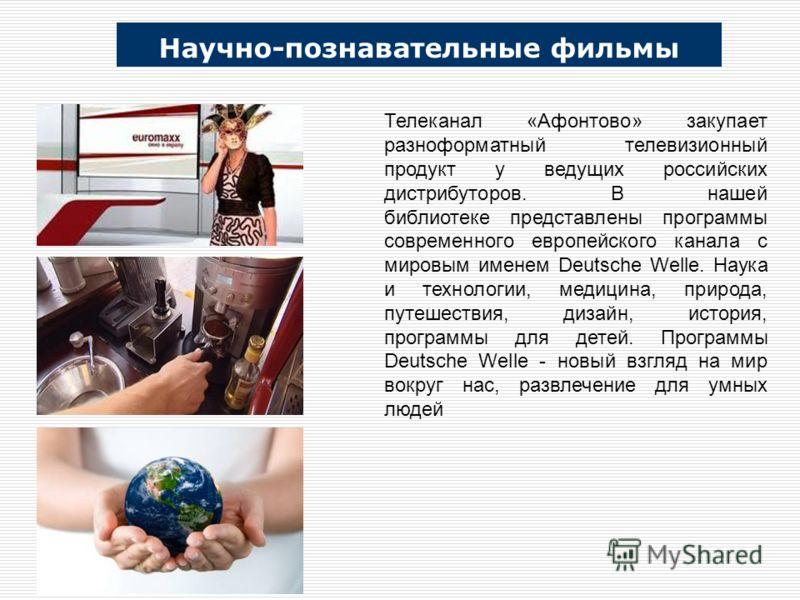 Научно-познавательные фильмы Телеканал «Афонтово» закупает разноформатный телевизионный продукт у ведущих российских дистрибуторов. В нашей библиотеке представлены программы современного европейского канала с мировым именем Deutsche Welle. Наука и те