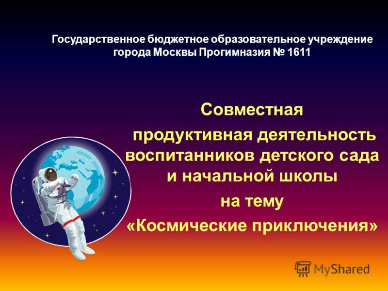 Государственное бюджетное образовательное учреждение города Москвы Прогимназия 1611 Совместная продуктивная деятельность воспитанников детского сада и начальной школы на тему «Космические приключения»