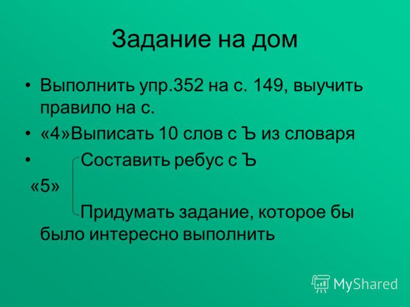 Задание на дом Выполнить упр.352 на с. 149, выучить правило на с. «4»Выписать 10 слов с Ъ из словаря Составить ребус с Ъ «5» Придумать задание, которое бы было интересно выполнить
