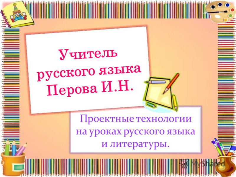 Учитель русского языка Перова И.Н. Проектные технологии на уроках русского языка и литературы.