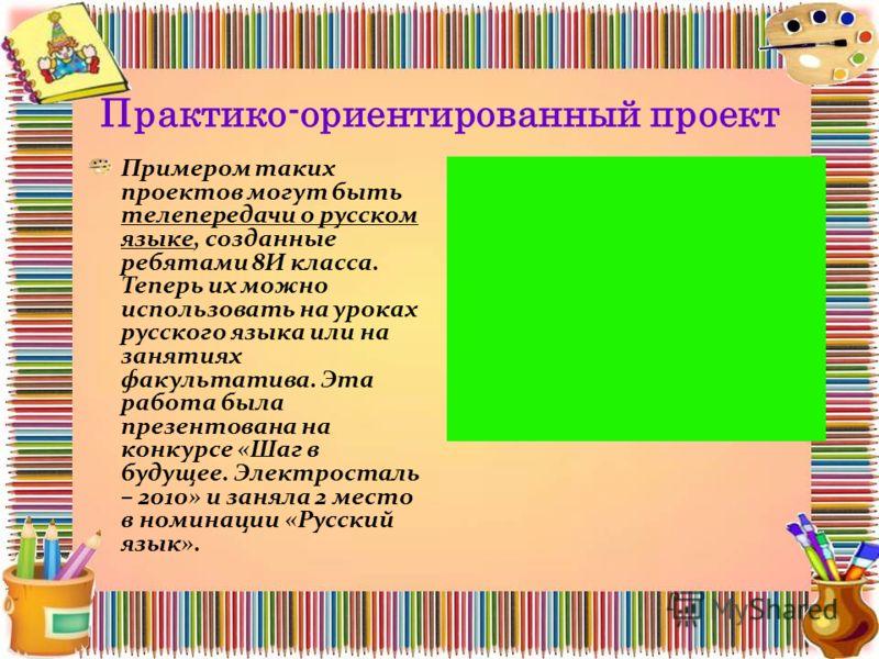 Практико-ориентированный проект Примером таких проектов могут быть телепередачи о русском языке, созданные ребятами 8И класса. Теперь их можно использовать на уроках русского языка или на занятиях факультатива. Эта работа была презентована на конкурс