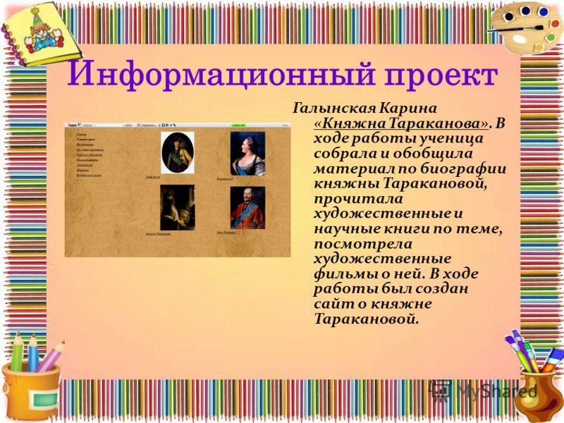 Информационный проект Галынская Карина «Княжна Тараканова». В ходе работы ученица собрала и обобщила материал по биографии княжны Таракановой, прочитала художественные и научные книги по теме, посмотрела художественные фильмы о ней. В ходе работы был