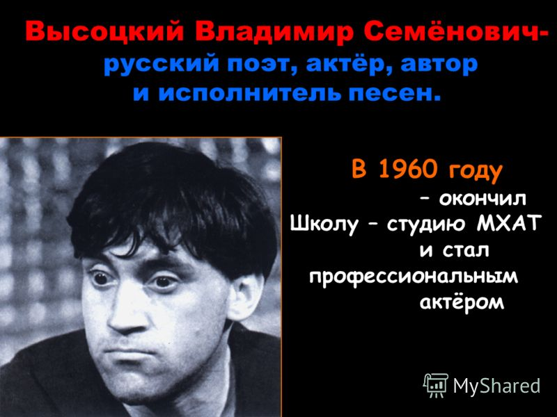 Высоцкий Владимир Семёнович- русский поэт, актёр, автор и исполнитель песен. В 1960 году – окончил Школу – студию МХАТ и стал профессиональным актёром