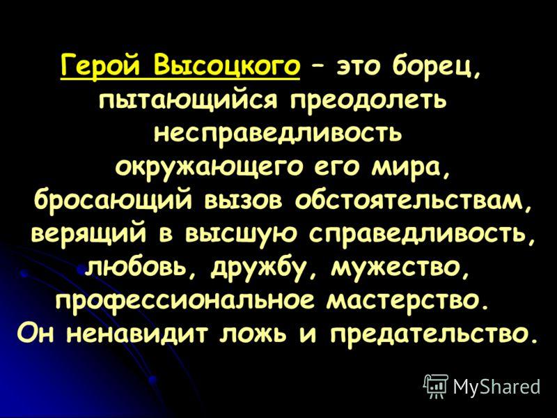 Герой Высоцкого – это борец, пытающийся преодолеть несправедливость окружающего его мира, бросающий вызов обстоятельствам, верящий в высшую справедливость, любовь, дружбу, мужество, профессиональное мастерство. Он ненавидит ложь и предательство.