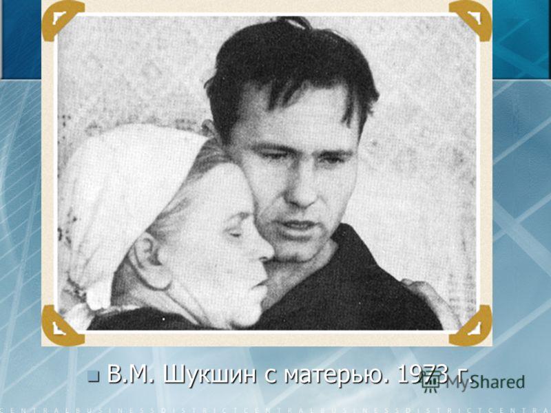 В.М. Шукшин с матерью. 1973 г. В.М. Шукшин с матерью. 1973 г.