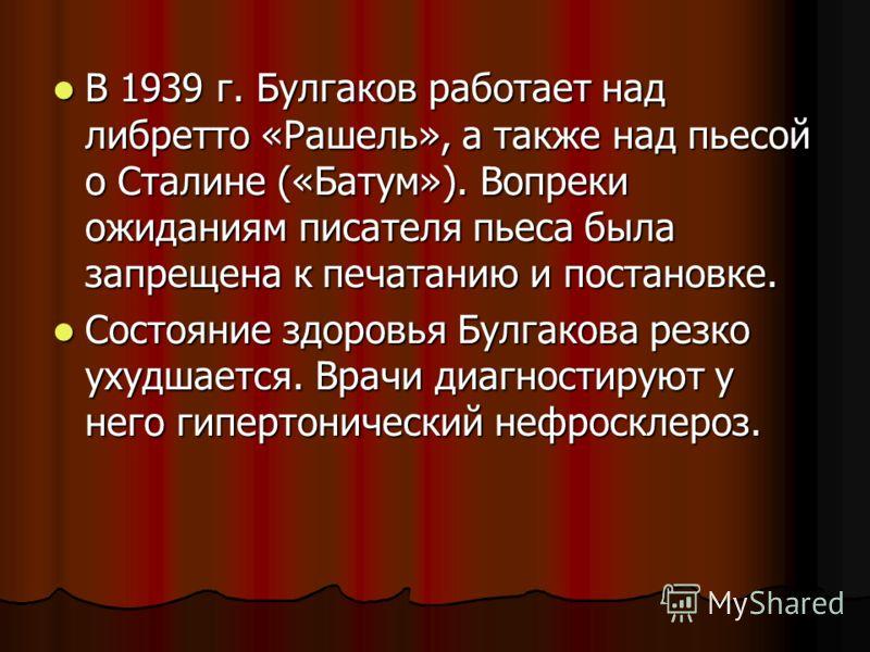 В 1939 г. Булгаков работает над либретто «Рашель», а также над пьесой о Сталине («Батум»). Вопреки ожиданиям писателя пьеса была запрещена к печатанию и постановке. В 1939 г. Булгаков работает над либретто «Рашель», а также над пьесой о Сталине («Бат