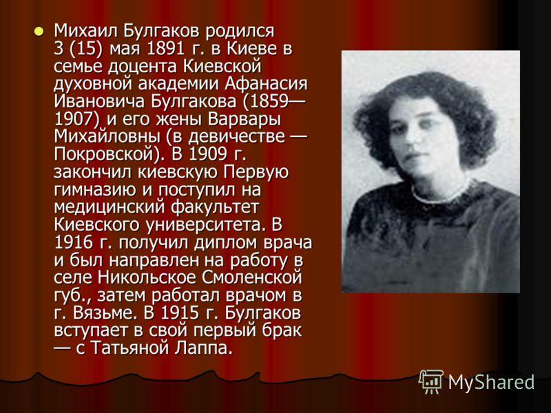 Михаил Булгаков родился 3 (15) мая 1891 г. в Киеве в семье доцента Киевской духовной академии Афанасия Ивановича Булгакова (1859 1907) и его жены Варвары Михайловны (в девичестве Покровской). В 1909 г. закончил киевскую Первую гимназию и поступил на