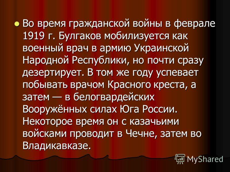 Во время гражданской войны в феврале 1919 г. Булгаков мобилизуется как военный врач в армию Украинской Народной Республики, но почти сразу дезертирует. В том же году успевает побывать врачом Красного креста, а затем в белогвардейских Вооружённых сила