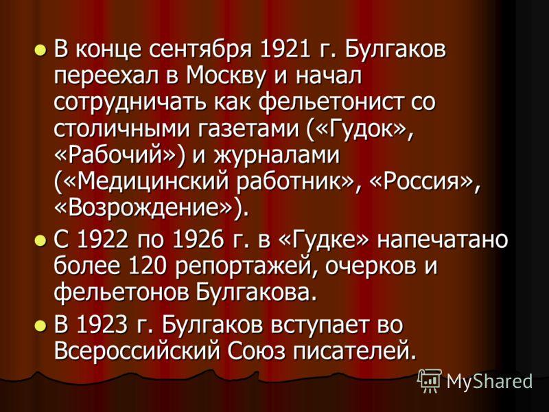 В конце сентября 1921 г. Булгаков переехал в Москву и начал сотрудничать как фельетонист со столичными газетами («Гудок», «Рабочий») и журналами («Медицинский работник», «Россия», «Возрождение»). В конце сентября 1921 г. Булгаков переехал в Москву и