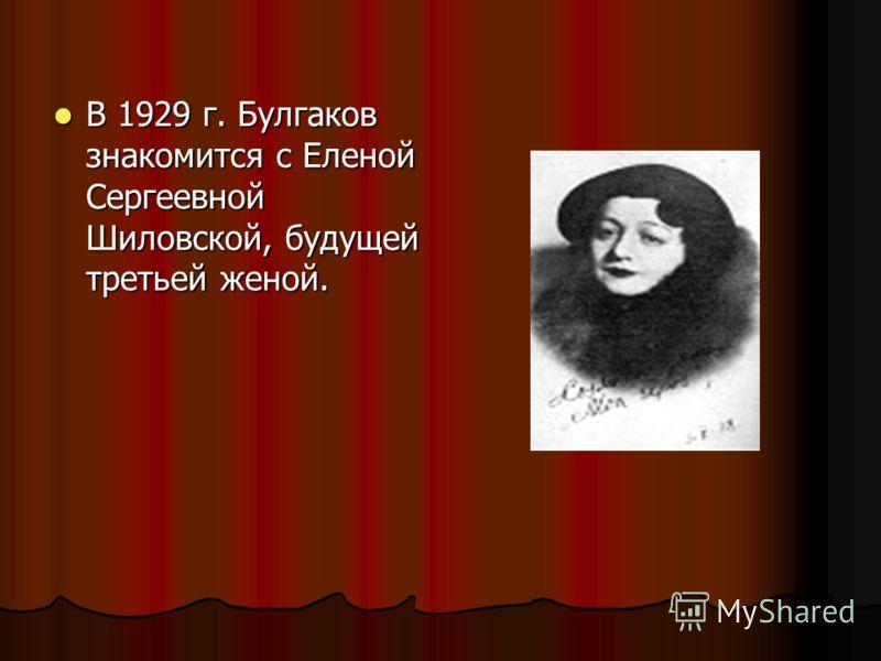 В 1929 г. Булгаков знакомится с Еленой Сергеевной Шиловской, будущей третьей женой. В 1929 г. Булгаков знакомится с Еленой Сергеевной Шиловской, будущей третьей женой.
