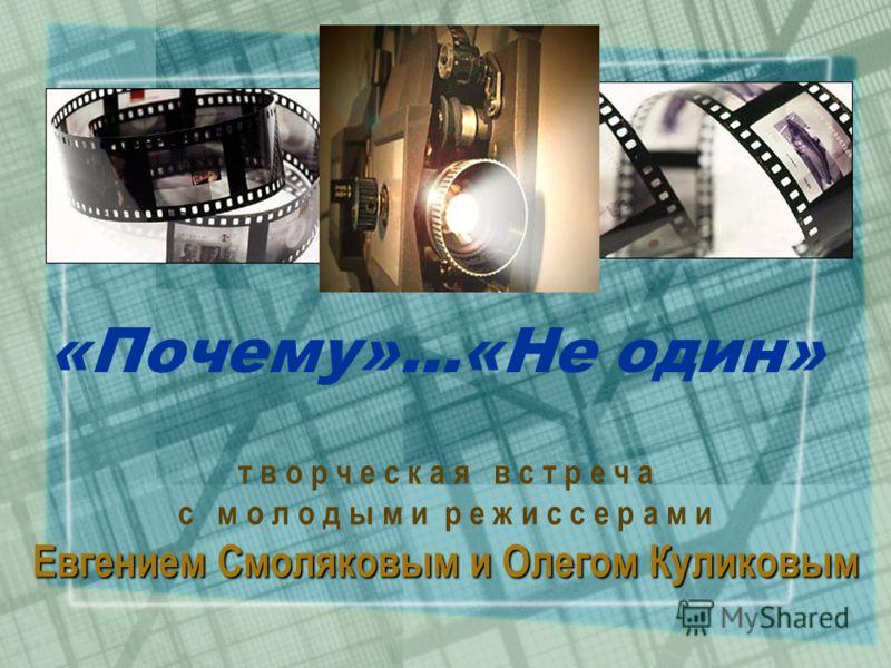 «Почему»…«Не один» т в о р ч е с к а я в с т р е ч а с м о л о д ы м и р е ж и с с е р а м и Евгением Смоляковым и Олегом Куликовым