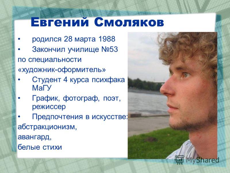Евгений Смоляков родился 28 марта 1988 Закончил училище 53 по специальности «художник-оформитель» Студент 4 курса психфака МаГУ График, фотограф, поэт, режиссер Предпочтения в искусстве: абстракционизм, авангард, белые стихи