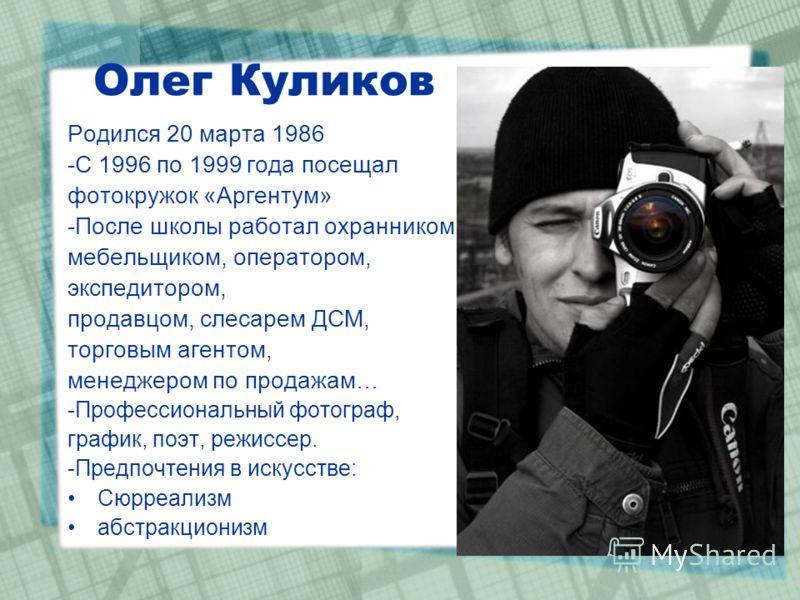 Олег Куликов Родился 20 марта 1986 -С 1996 по 1999 года посещал фотокружок «Аргентум» -После школы работал охранником, мебельщиком, оператором, экспедитором, продавцом, слесарем ДСМ, торговым агентом, менеджером по продажам… -Профессиональный фотогра