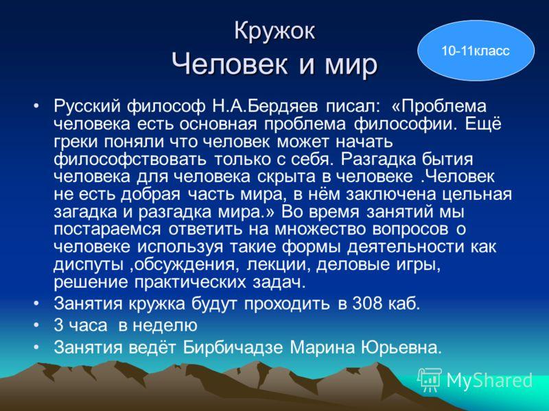 Кружок Человек и мир Русский философ Н.А.Бердяев писал: «Проблема человека есть основная проблема философии. Ещё греки поняли что человек может начать философствовать только с себя. Разгадка бытия человека для человека скрыта в человеке.Человек не ес