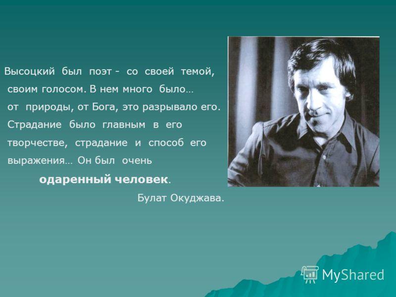 Высоцкий был поэт - со своей темой, своим голосом. В нем много было… от природы, от Бога, это разрывало его. Страдание было главным в его творчестве, страдание и способ его выражения… Он был очень одаренный человек. Булат Окуджава.