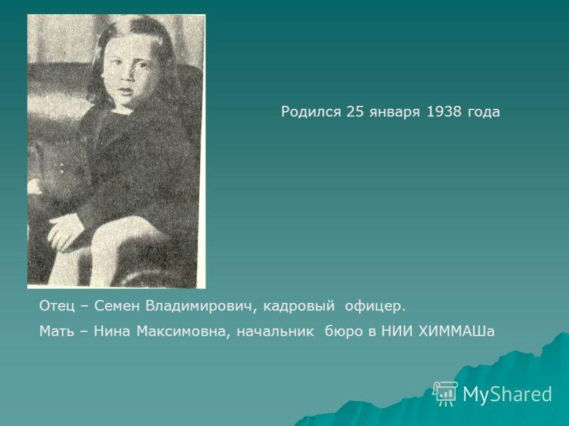 Родился 25 января 1938 года Отец – Семен Владимирович, кадровый офицер. Мать – Нина Максимовна, начальник бюро в НИИ ХИММАШа