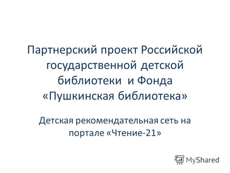 Партнерский проект Российской государственной детской библиотеки и Фонда «Пушкинская библиотека» Детская рекомендательная сеть на портале «Чтение-21»
